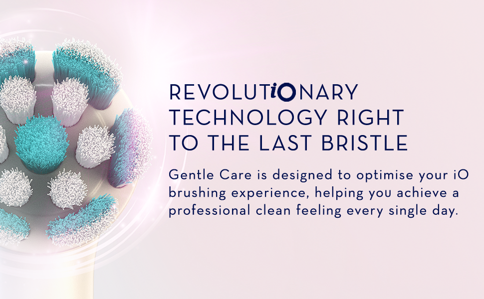 REVOLUTiONARY TECHNOLOGY RIGHT TO THE LAST BRISTLE gentle care is designed to optimise your IO brushig experience, helping you achieve a professional clean feeling every single day