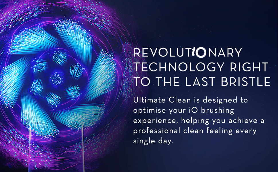 REVOLUTiONARY TECHNOLOGY RIGHT TO THE LAST BRISTLE Ultimate Clean is designed to optimise your iO brushing experience, helping you achieve a professional clean feeling every single day.