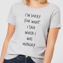 Im sorry for what I Said when Hungry Women's T-Shirt - Grey