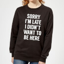 Sorry Im Late I didnt Want to be Here Women's Sweatshirt - Black
