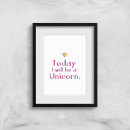 Today I Will Be A Unicorn Art Print