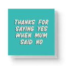 Thanks For Saying Yes When Mum Said No Square Greetings Card (14.8cm x 14.8cm)