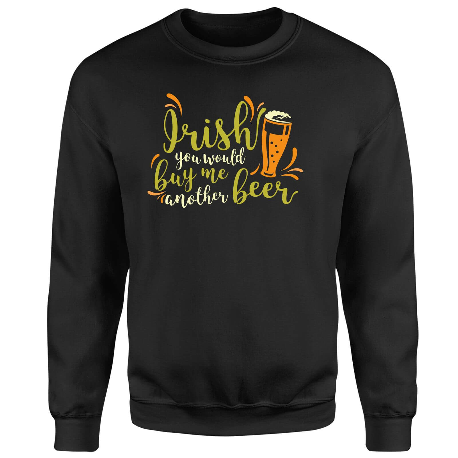 Irish You Would Buy Me Another Beer Sweatshirt - Black
