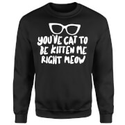 You've Cat To Be Kitten Me Sweatshirt - Black
