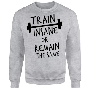 Train Insane or Remain the Same Sweatshirt - Grey
