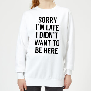 Sorry Im Late I didnt Want to be Here Women's Sweatshirt - White