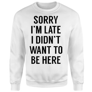 Sorry Im Late I didnt Want to be Here Sweatshirt - White