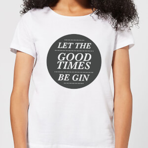 Let the Good Times Be Gin Women's T-Shirt - White