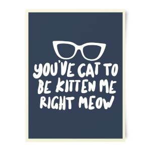 You've Cat To Be Kitten Me Art Print