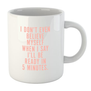PlanetA444 I Don't Even Believe Myself When I Say I'll Be Ready In 5 Minutes Mug