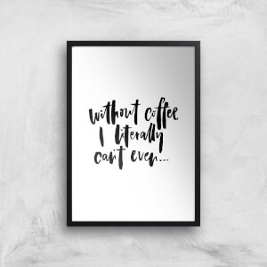 PlanetA444 Without Coffee I Literally Can't Even... Art Print