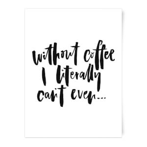 Without Coffee I Literally Can't Even... Art Print