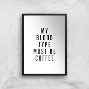 PlanetA444 My Blood Type Must Be Coffee Art Print