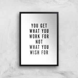 PlanetA444 You Get What You Work for Art Print