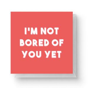 I'm Not Bored Of You Yet Square Greetings Card (14.8cm x 14.8cm)