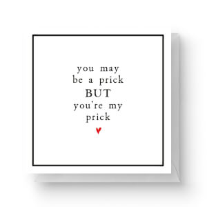 You May Be A Prick But You're My Prick Square Greetings Card (14.8cm x 14.8cm)