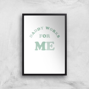 Daddy Works For Me Art Print