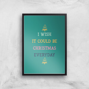 I Wish It Could Be Christmas Everyday Art Print
