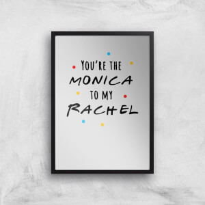 You're The Monica To My Rachel Art Print