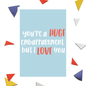 You're A Huge Embarrassment But I Love You Greetings Card