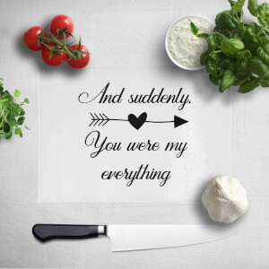 And Suddenly, You Were My Everything Chopping Board