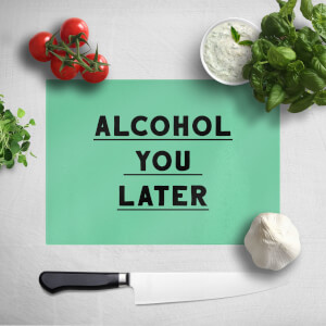 Alcohol You Later Chopping Board