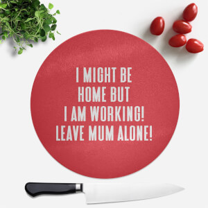 I Might Be Home But I Am Working Leave Mum Alone! Round Chopping Board