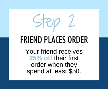 Step 2 friend places order, your friend receives 25% off their first order when they spend at elast $50