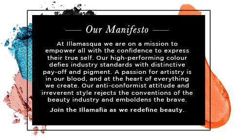 Our Manifesto - At Illamasqua we are on a mission to empower all with the confidence to express their true self. Our high-performing colour defies industry standards with distinctive pay-off and pigment. A passion for artistry is in our blood, and at the heart of everything we create. Our anti-conformist attitude and irreverent style rejects the conventions of the beauty industry and emboldens the brave.  Join the Illamafia as we redefine beauty. WE DARE YOU.