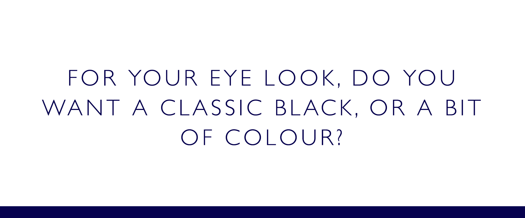 For your eye look, do you want a classic black or a bit of colour?