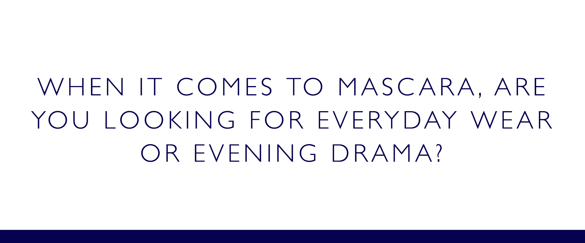 When it comes to mascara, are you looking for everyday wear or evening drama?
