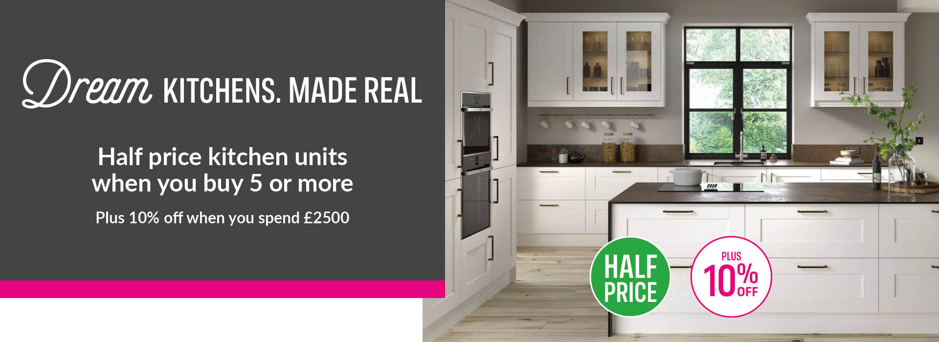 Dream Kitchens. Real Savings. Get 50% off when you kick off your kitchen renovation. Half price when you buy 5 or more units.