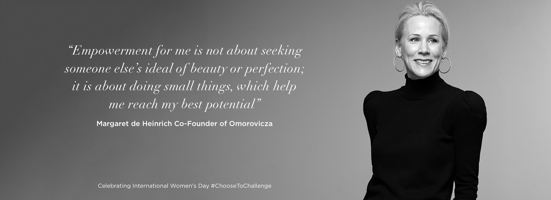 'Empowerment for me is not about seeking someone else's ideal of beauty or perfection; it is about doing small things, which help me reach my best potential'   Margaret de Heinrich Co-Founder of Omorovicza