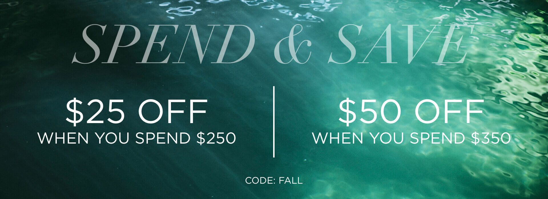 Spend & Save $25 off when you spend $250 and $50 off when you spend $350