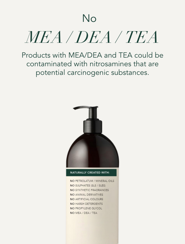 No mea, dea or tea. Products with mea, dea or tea could be contaminated with nitrosamines that are potential carcinogenic substances.