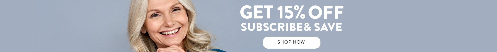 Get 15% off subscribe and save SHOP NOW