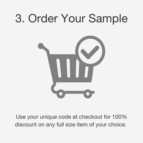 Step 3: Order your sample. Use your unique code at checkout for 100% discount on any full size item of your choice. Simply fill in your address.