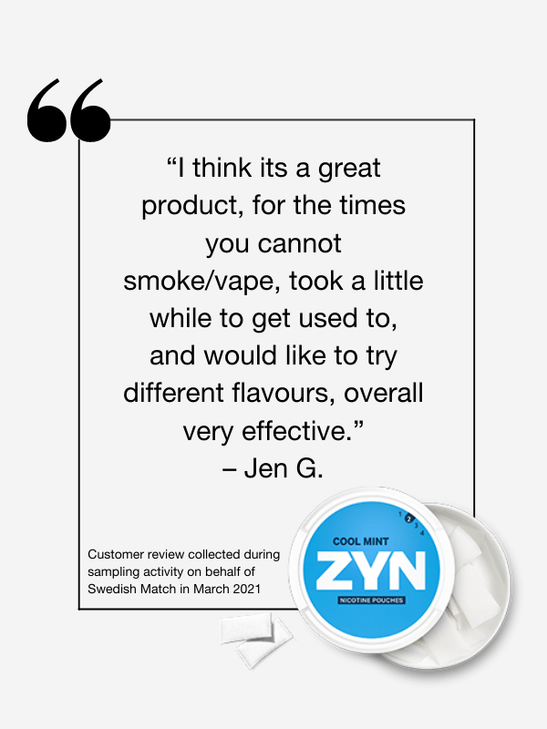 """""""I think its a great product, for the times you cannot smoke/vape, took a little while to get used to, and would like to try different flavours, overall very effective."""" - Customer review collected during sampling activity on behalf of Swedish Match in March 2021"""