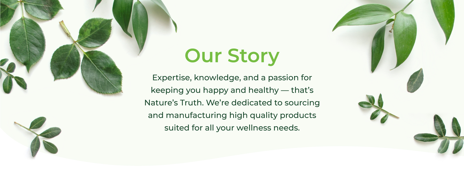 Our Story - Expertise, knowledge, and a passion for keeping you happy and healthy - that's Nature's Truth. We're dedicated to sourcing and manufacturing high quality products suited for all your wellness needs.