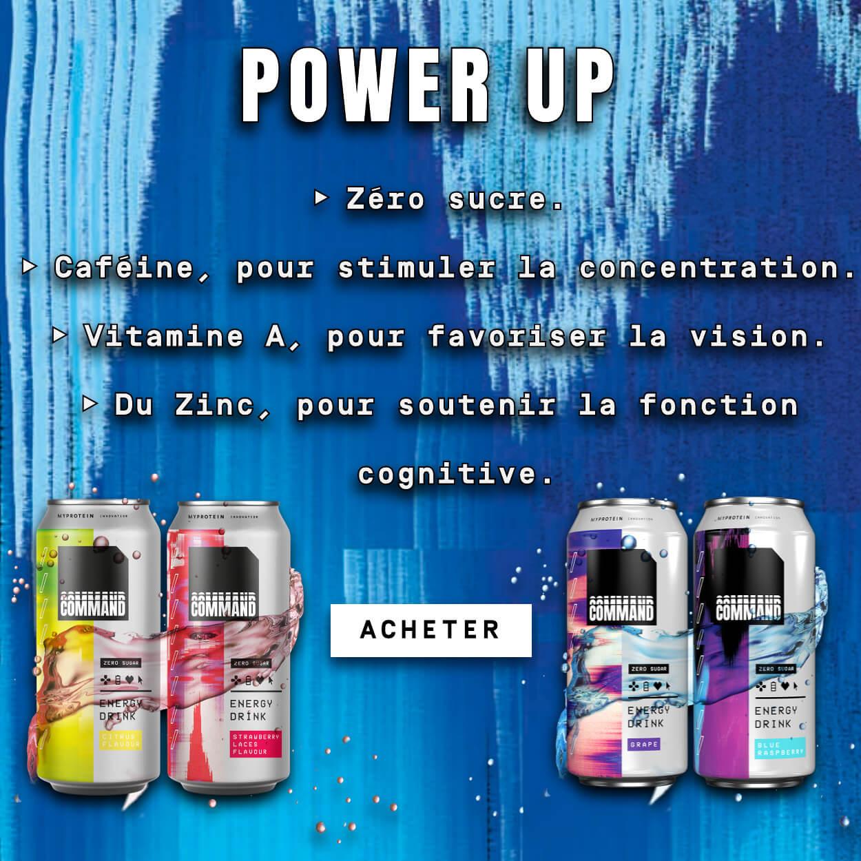 Power Up. Zéro sucre. Cafféine, pour stimuler la concentration. Vitamine A, pour favoriser vision. Zinc, pour soutenir la fonction cognitive. Acheter.