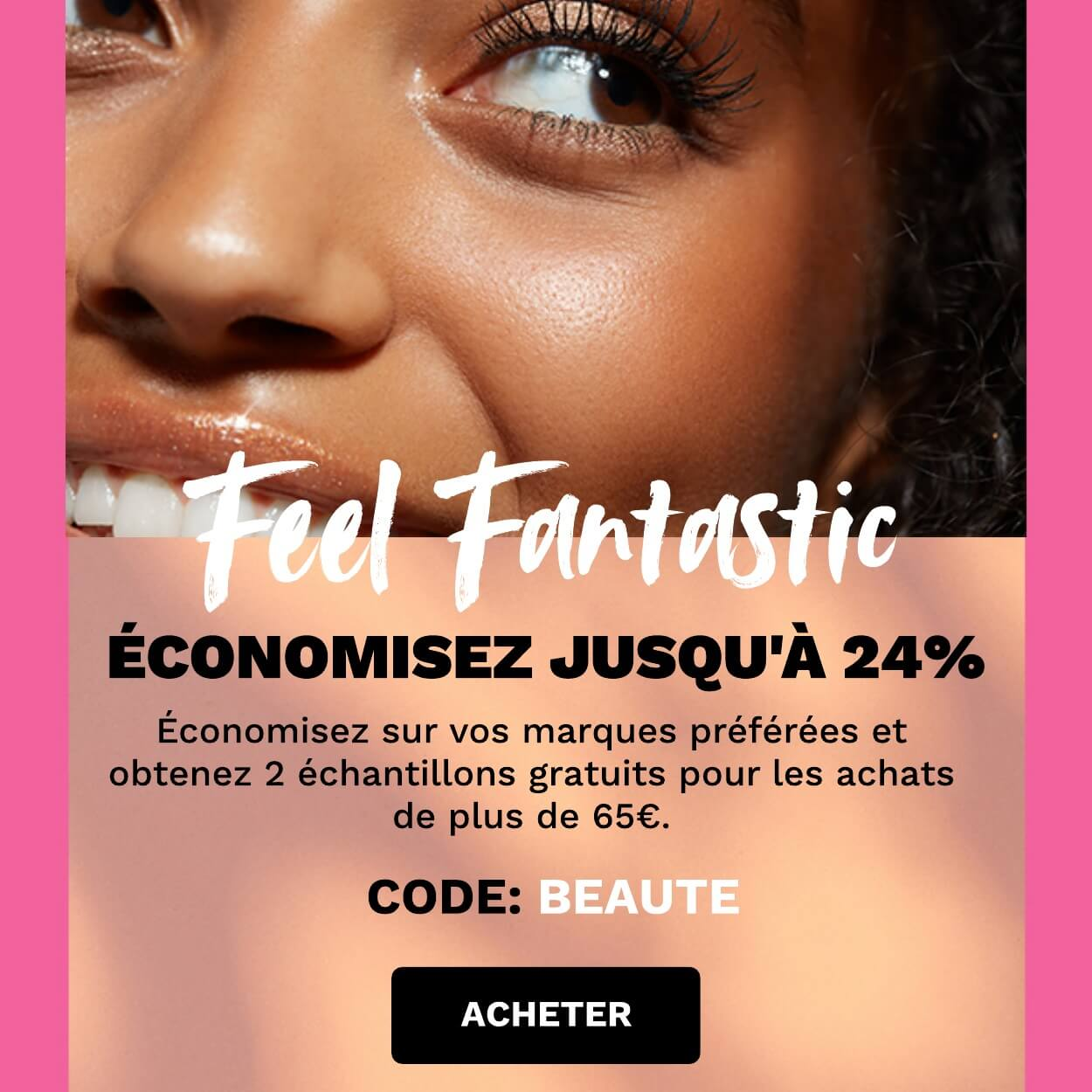 Économisez jusqu'à 24% ! Code : BEAUTE